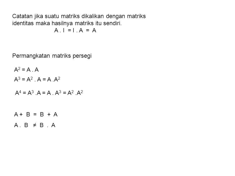 Catatan jika suatu matriks dikalikan dengan matriks identitas maka hasilnya matriks itu sendiri.