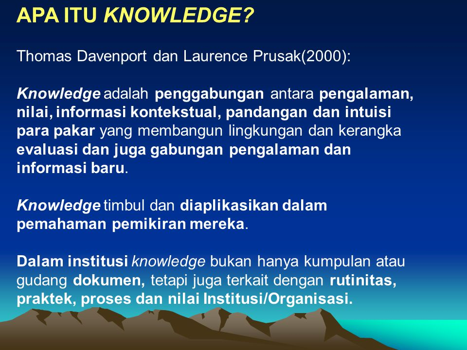 APA ITU KNOWLEDGE Thomas Davenport dan Laurence Prusak(2000):