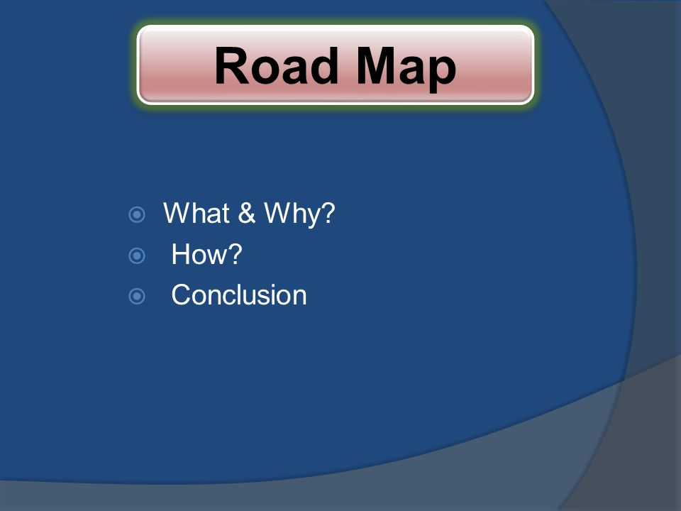 Road Map What & Why How Conclusion