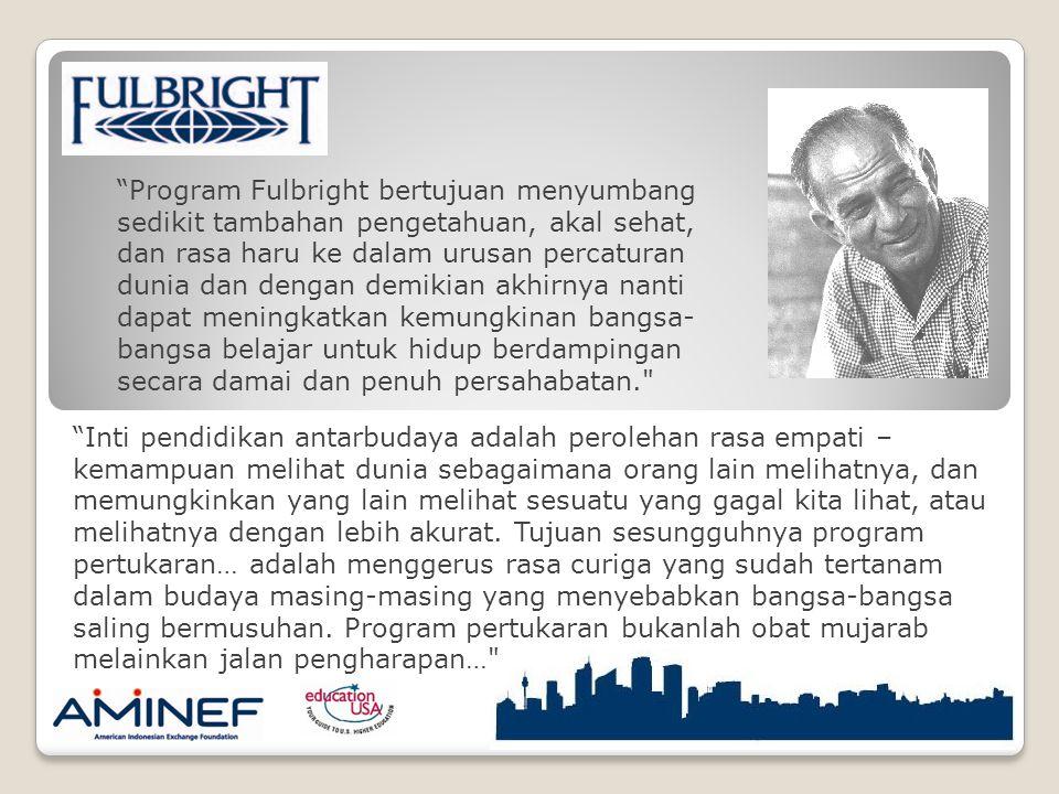 Program Fulbright bertujuan menyumbang sedikit tambahan pengetahuan, akal sehat, dan rasa haru ke dalam urusan percaturan dunia dan dengan demikian akhirnya nanti dapat meningkatkan kemungkinan bangsa-bangsa belajar untuk hidup berdampingan secara damai dan penuh persahabatan.