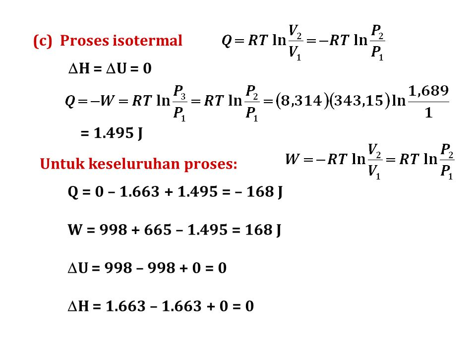 (c) Proses isotermal H = U = 0. = 1.495 J. Untuk keseluruhan proses: Q = 0 – 1.663 + 1.495 = – 168 J.
