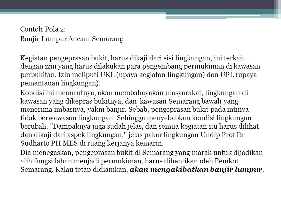Contoh Pola 2: Banjir Lumpur Ancam Semarang Kegiatan pengeprasan bukit, harus dikaji dari sisi lingkungan, ini terkait dengan izin yang harus dilakukan para pengembang permukiman di kawasan perbukitan.