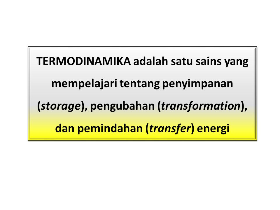TERMODINAMIKA adalah satu sains yang mempelajari tentang penyimpanan (storage), pengubahan (transformation), dan pemindahan (transfer) energi