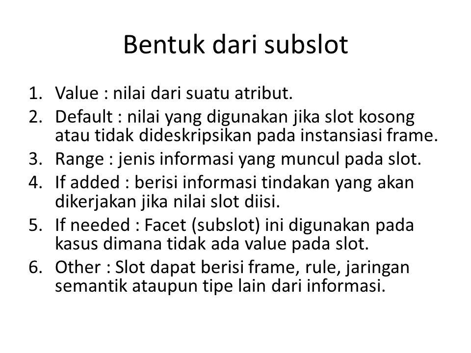 Bentuk dari subslot Value : nilai dari suatu atribut.
