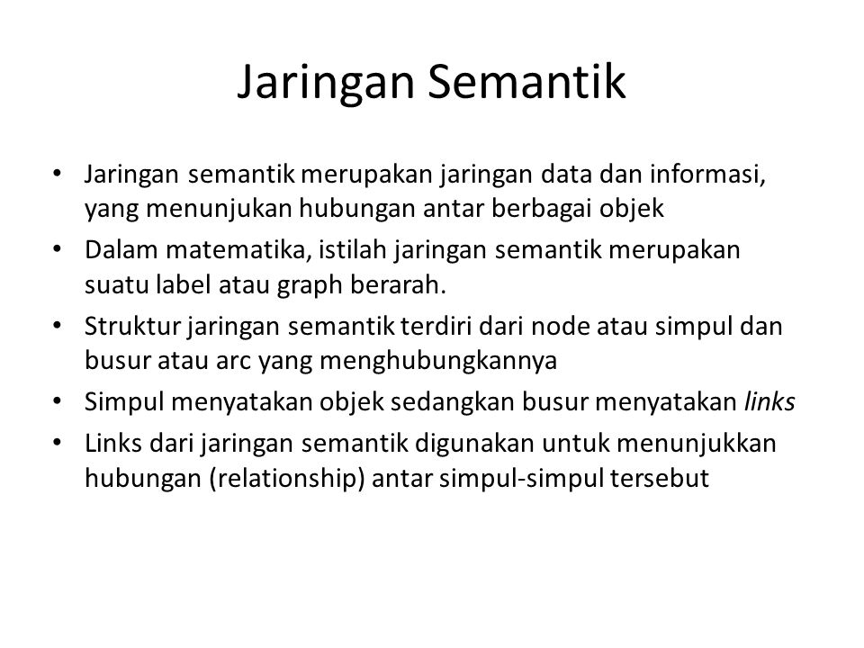 Jaringan Semantik Jaringan semantik merupakan jaringan data dan informasi, yang menunjukan hubungan antar berbagai objek.
