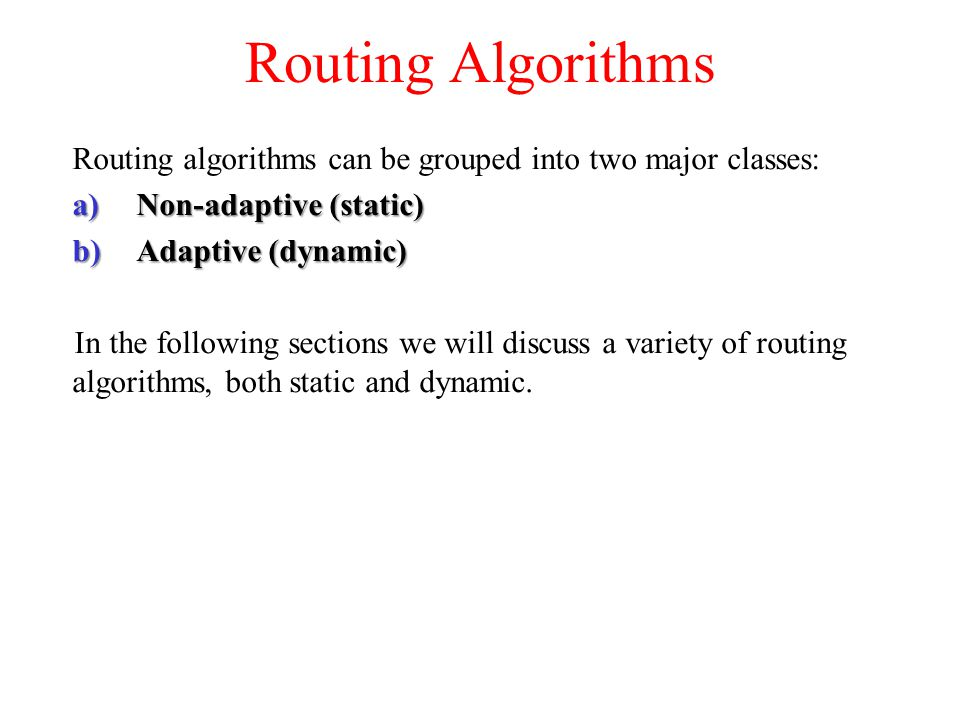 Routing Algorithms Routing algorithms can be grouped into two major classes: Non-adaptive (static)
