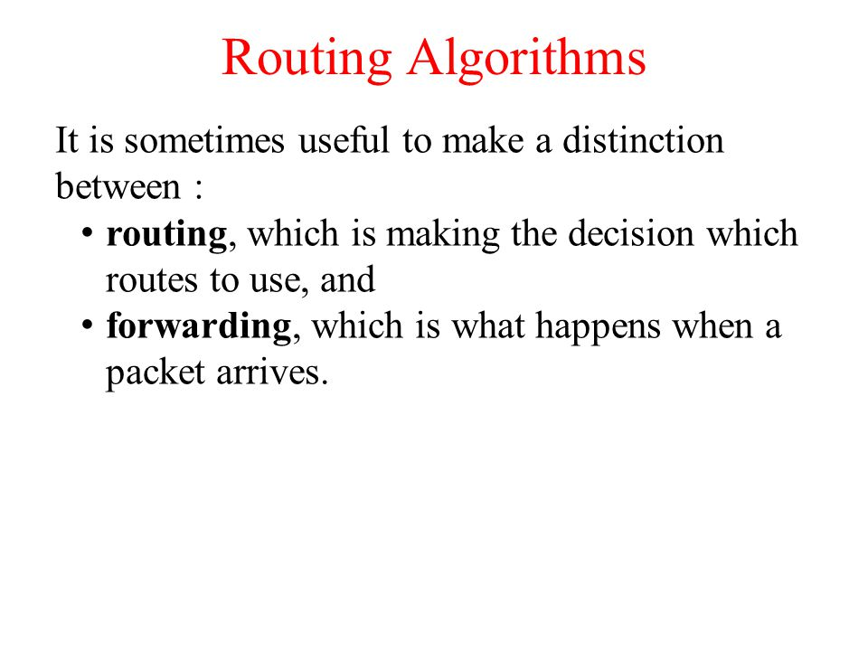 Routing Algorithms It is sometimes useful to make a distinction between : routing, which is making the decision which routes to use, and.