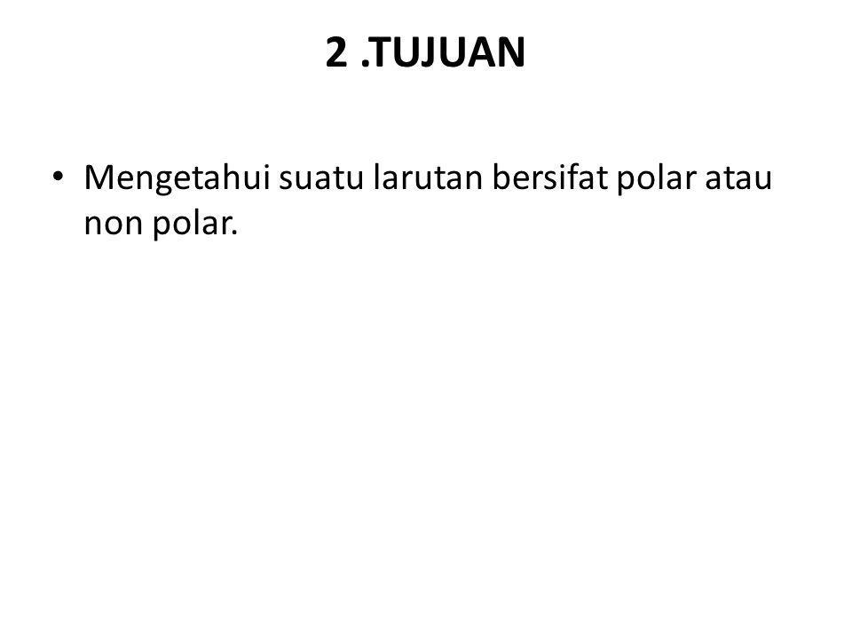 2 .TUJUAN Mengetahui suatu larutan bersifat polar atau non polar.
