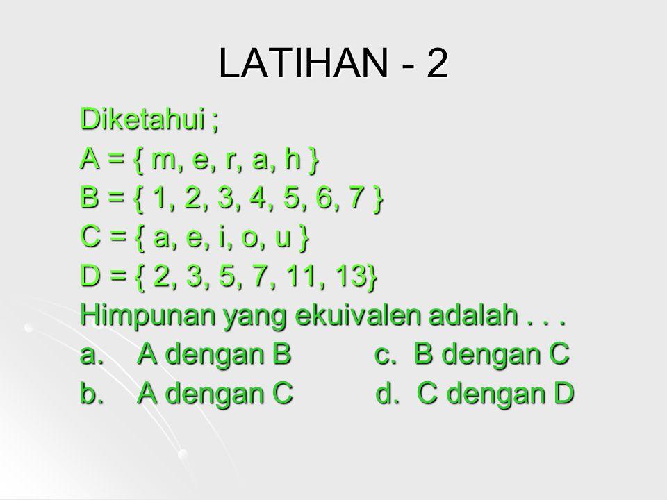 LATIHAN - 2 Diketahui ; A = { m, e, r, a, h }