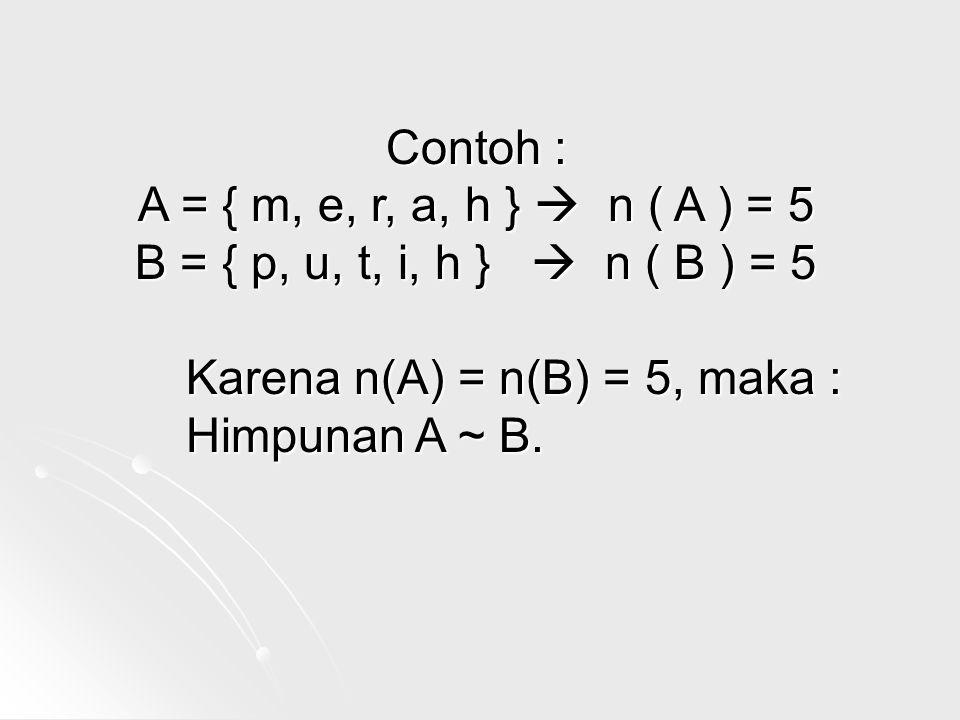 Contoh : A = { m, e, r, a, h }  n ( A ) = 5. B = { p, u, t, i, h }  n ( B ) = 5. Karena n(A) = n(B) = 5, maka :