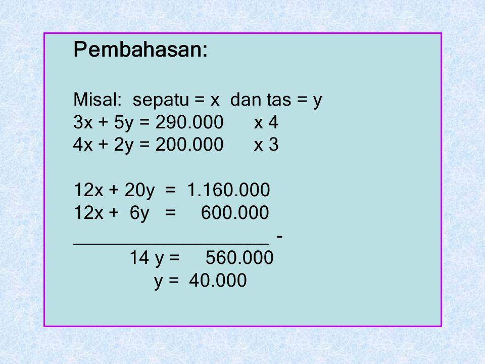 Pembahasan: Misal: sepatu = x dan tas = y 3x + 5y = 290.000 x 4