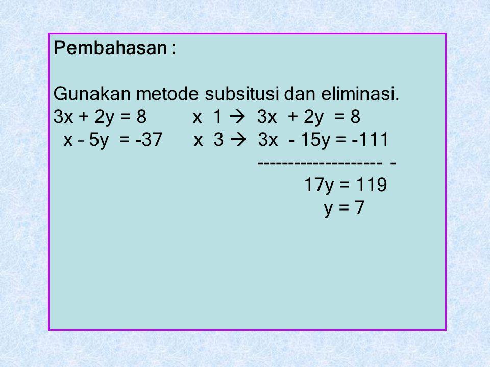 Pembahasan : Gunakan metode subsitusi dan eliminasi. 3x + 2y = 8 x 1  3x + 2y = 8. x – 5y = -37 x 3  3x - 15y = -111.