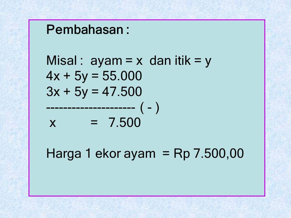 Pembahasan : Misal : ayam = x dan itik = y. 4x + 5y = 55.000. 3x + 5y = 47.500. --------------------- ( - )