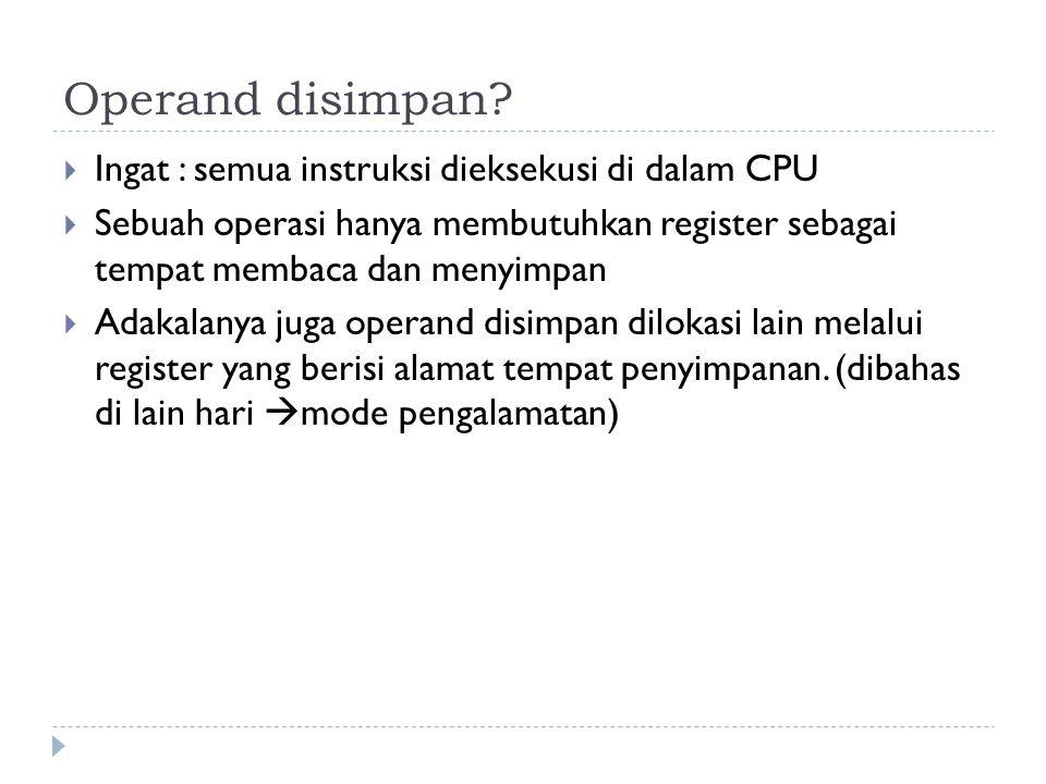 Operand disimpan Ingat : semua instruksi dieksekusi di dalam CPU