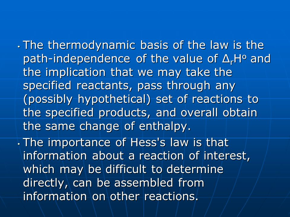 The thermodynamic basis of the law is the path-independence of the value of ∆rHo and the implication that we may take the specified reactants, pass through any (possibly hypothetical) set of reactions to the specified products, and overall obtain the same change of enthalpy.