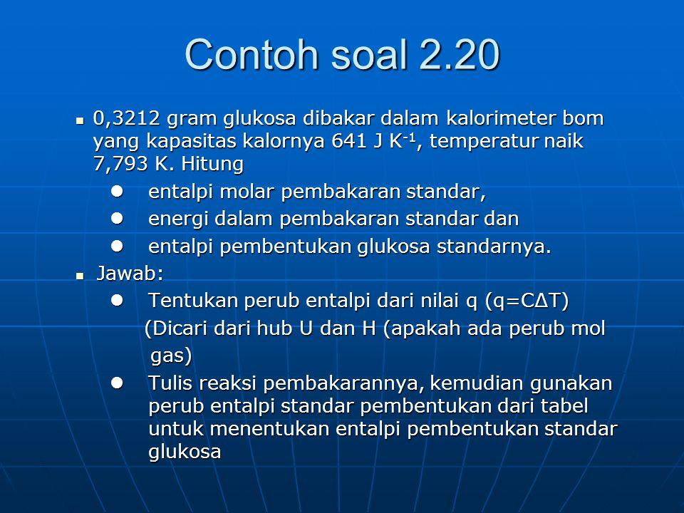 Contoh soal 2.20 0,3212 gram glukosa dibakar dalam kalorimeter bom yang kapasitas kalornya 641 J K-1, temperatur naik 7,793 K. Hitung.