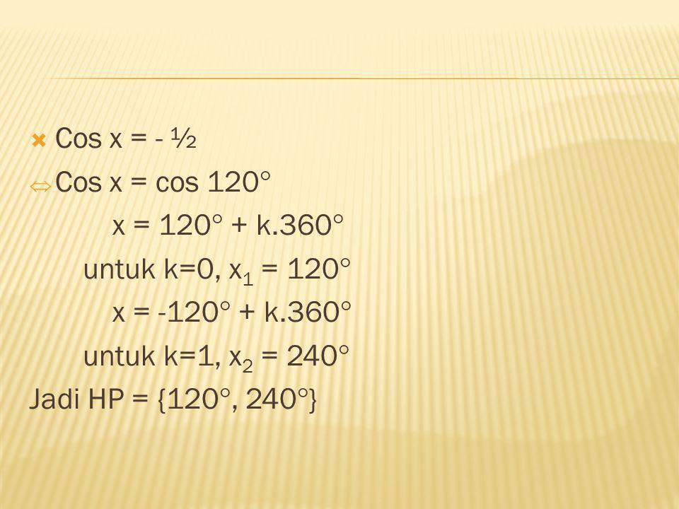 Cos x = - ½ Cos x = cos 120 x = 120 + k.360 untuk k=0, x1 = 120 x = -120 + k.360 untuk k=1, x2 = 240