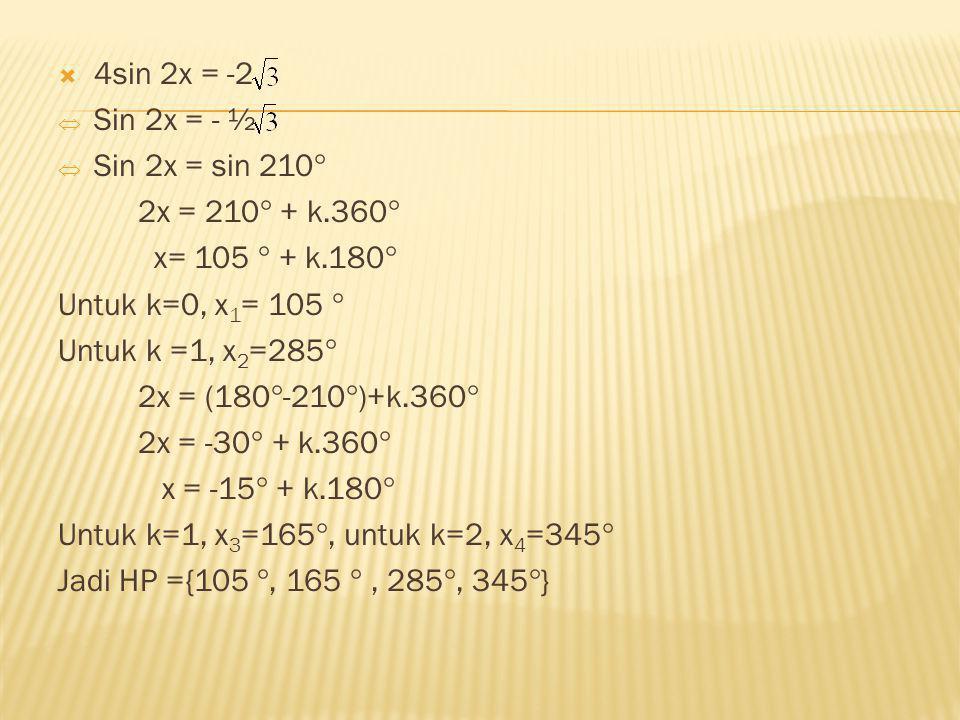 4sin 2x = -2 Sin 2x = - ½. Sin 2x = sin 210 2x = 210 + k.360 x= 105  + k.180 Untuk k=0, x1= 105 