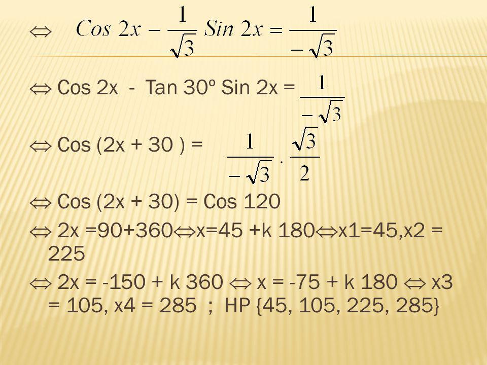   Cos 2x - Tan 30º Sin 2x =  Cos (2x + 30 ) =  Cos (2x + 30) = Cos 120  2x =90+360x=45 +k 180x1=45,x2 = 225  2x = -150 + k 360  x = -75 + k 180  x3 = 105, x4 = 285 ; HP {45, 105, 225, 285}