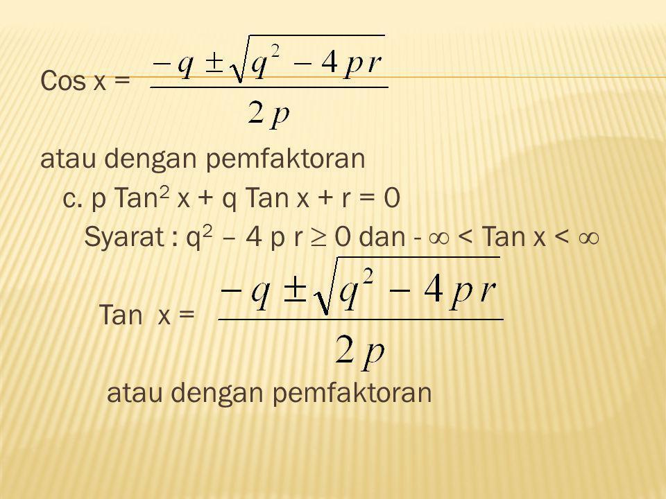 Cos x = atau dengan pemfaktoran. c. p Tan2 x + q Tan x + r = 0. Syarat : q2 – 4 p r  0 dan -  < Tan x < 
