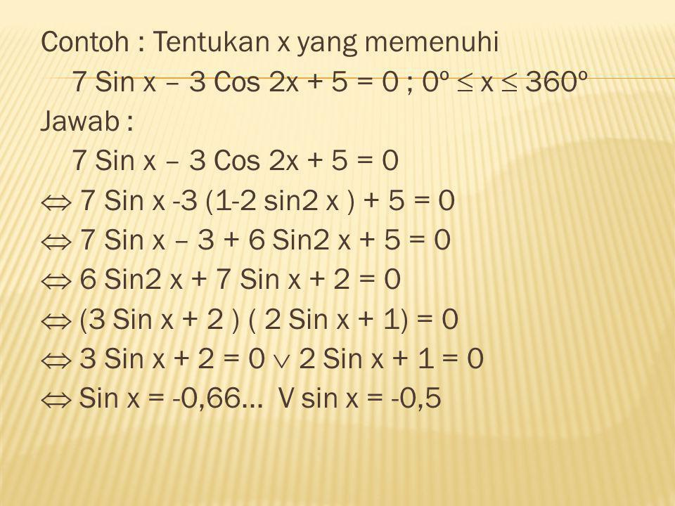 Contoh : Tentukan x yang memenuhi 7 Sin x – 3 Cos 2x + 5 = 0 ; 0º  x  360º Jawab : 7 Sin x – 3 Cos 2x + 5 = 0  7 Sin x -3 (1-2 sin2 x ) + 5 = 0  7 Sin x – 3 + 6 Sin2 x + 5 = 0  6 Sin2 x + 7 Sin x + 2 = 0  (3 Sin x + 2 ) ( 2 Sin x + 1) = 0  3 Sin x + 2 = 0  2 Sin x + 1 = 0  Sin x = -0,66...
