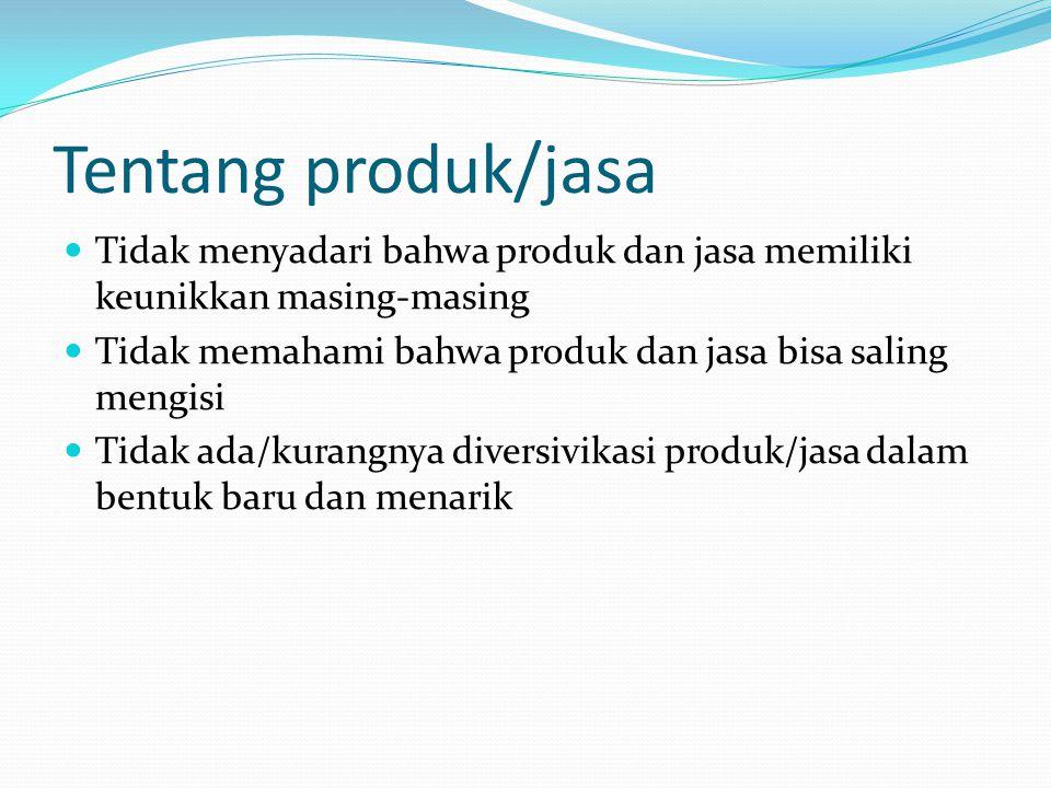 Tentang produk/jasa Tidak menyadari bahwa produk dan jasa memiliki keunikkan masing-masing. Tidak memahami bahwa produk dan jasa bisa saling mengisi.