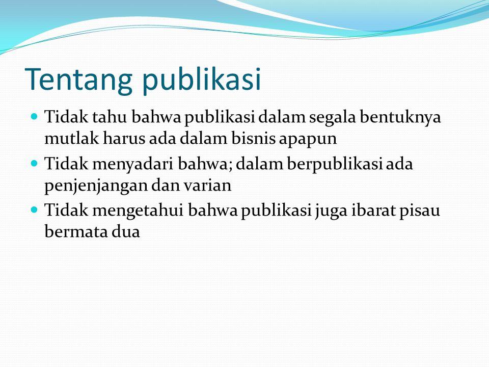 Tentang publikasi Tidak tahu bahwa publikasi dalam segala bentuknya mutlak harus ada dalam bisnis apapun.