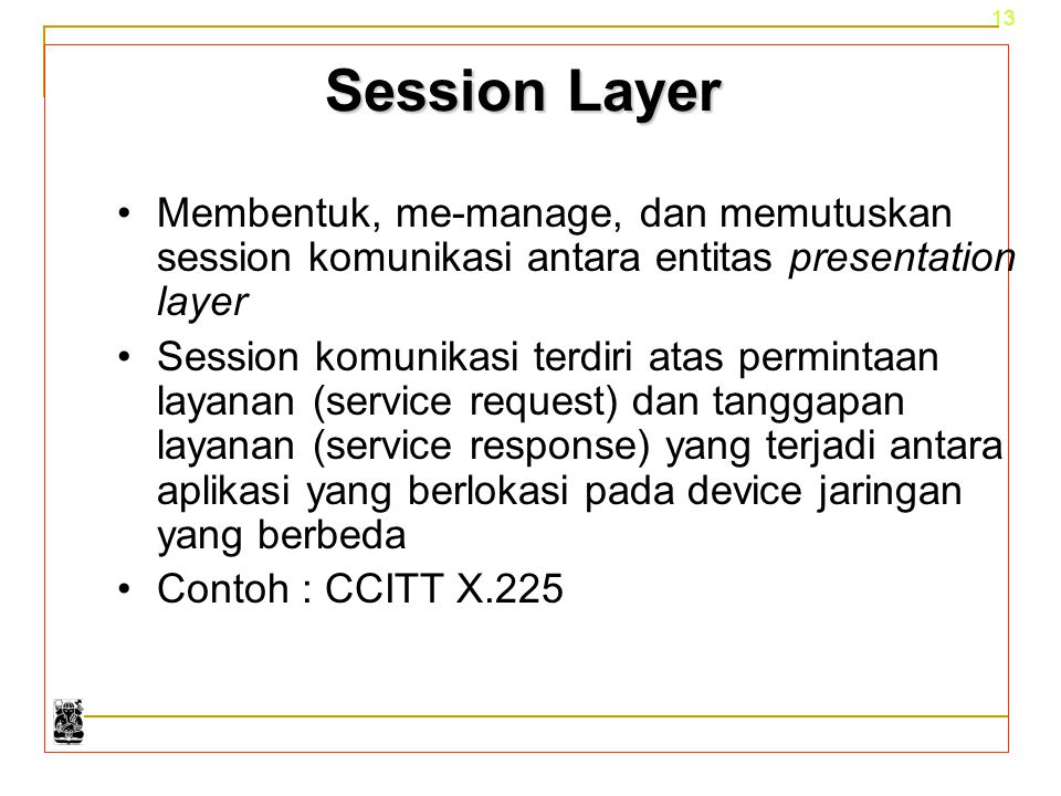 Session Layer Membentuk, me-manage, dan memutuskan session komunikasi antara entitas presentation layer.