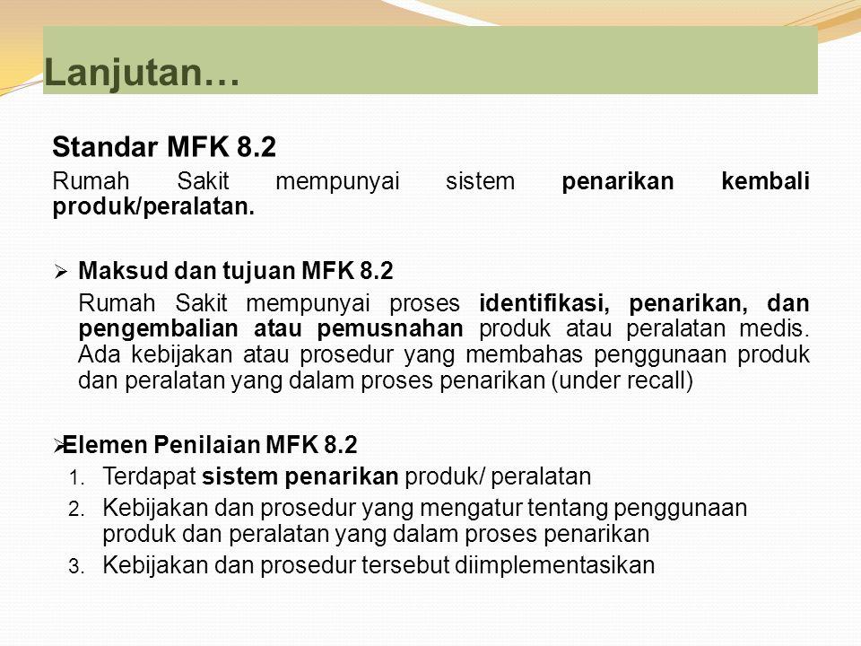 Lanjutan… Standar MFK 8.2. Rumah Sakit mempunyai sistem penarikan kembali produk/peralatan. Maksud dan tujuan MFK 8.2.