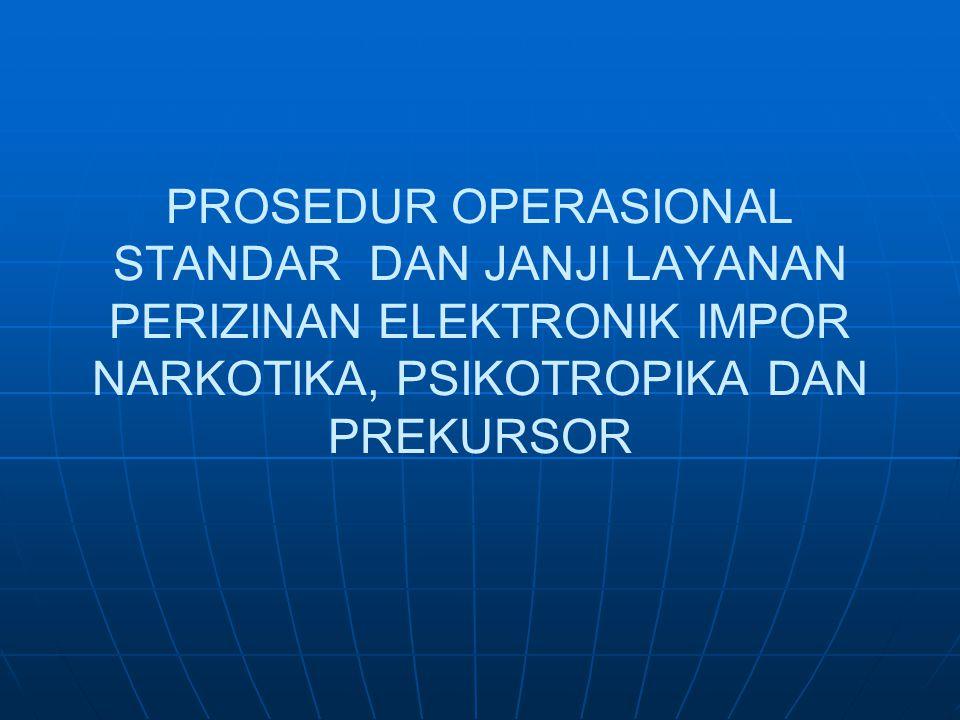 PROSEDUR OPERASIONAL STANDAR DAN JANJI LAYANAN PERIZINAN ELEKTRONIK IMPOR NARKOTIKA, PSIKOTROPIKA DAN PREKURSOR