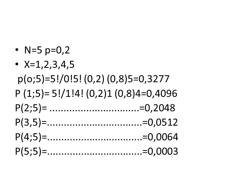 N=5 p=0,2 X=1,2,3,4,5. p(o;5)=5!/0!5! (0,2) (0,8)5=0,3277. P (1;5)= 5!/1!4! (0,2)1 (0,8)4=0,4096.