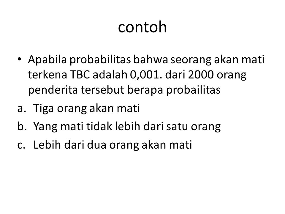 contoh Apabila probabilitas bahwa seorang akan mati terkena TBC adalah 0,001. dari 2000 orang penderita tersebut berapa probailitas.