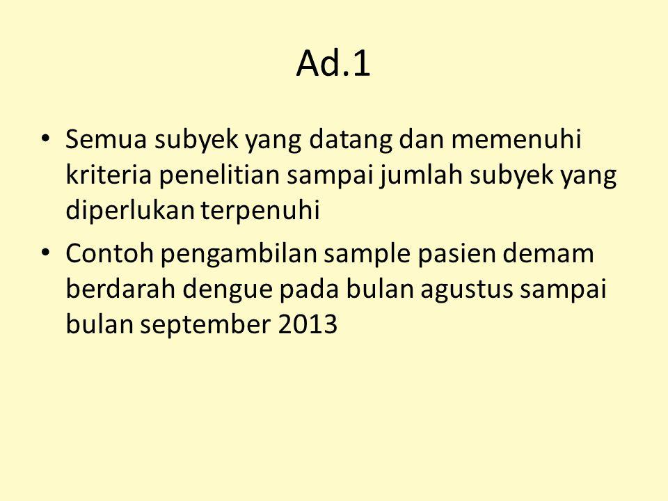 Ad.1 Semua subyek yang datang dan memenuhi kriteria penelitian sampai jumlah subyek yang diperlukan terpenuhi.
