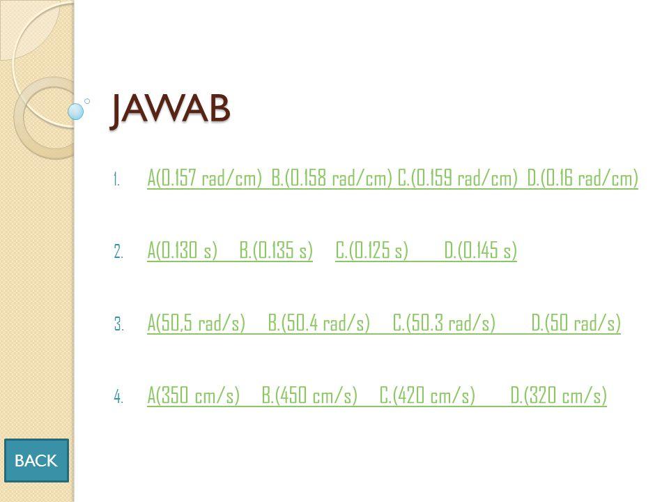 JAWAB A(0.157 rad/cm) B.(0.158 rad/cm) C.(0.159 rad/cm) D.(0.16 rad/cm) A(0.130 s) B.(0.135 s) C.(0.125 s) D.(0.145 s)