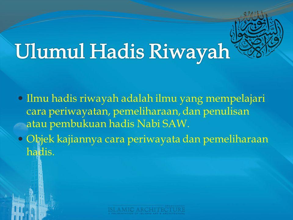 Ulumul Hadis Riwayah Ilmu hadis riwayah adalah ilmu yang mempelajari cara periwayatan, pemeliharaan, dan penulisan atau pembukuan hadis Nabi SAW.