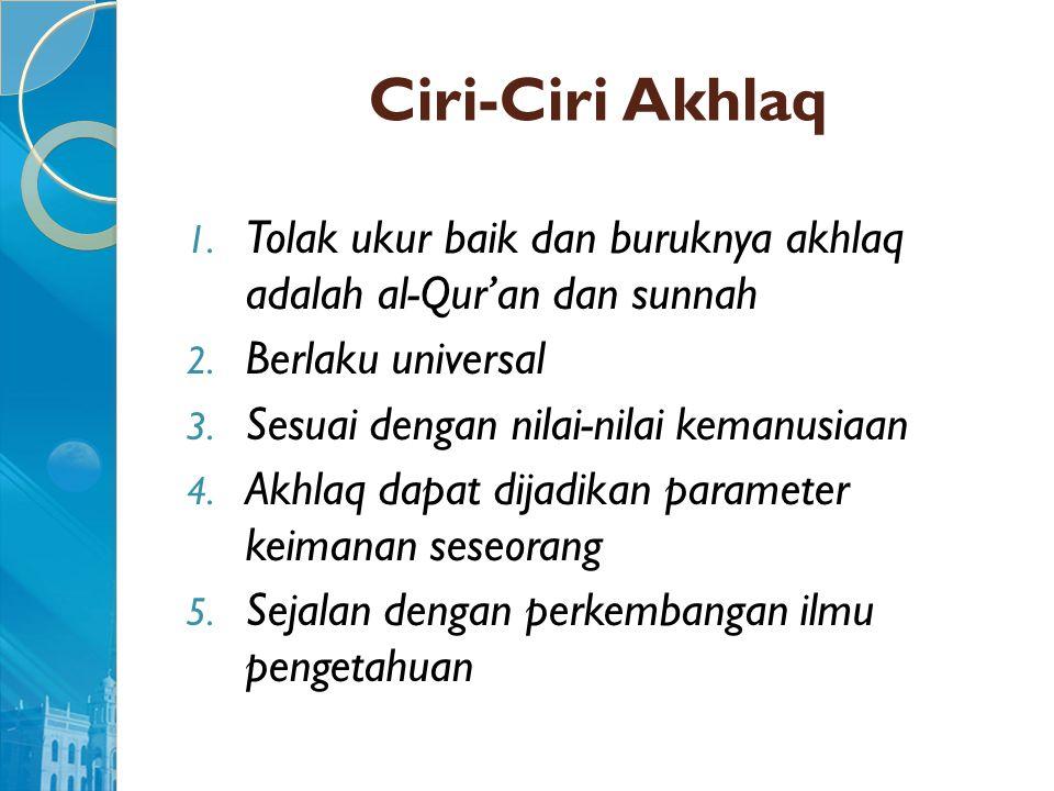 Ciri-Ciri Akhlaq Tolak ukur baik dan buruknya akhlaq adalah al-Qur'an dan sunnah. Berlaku universal.