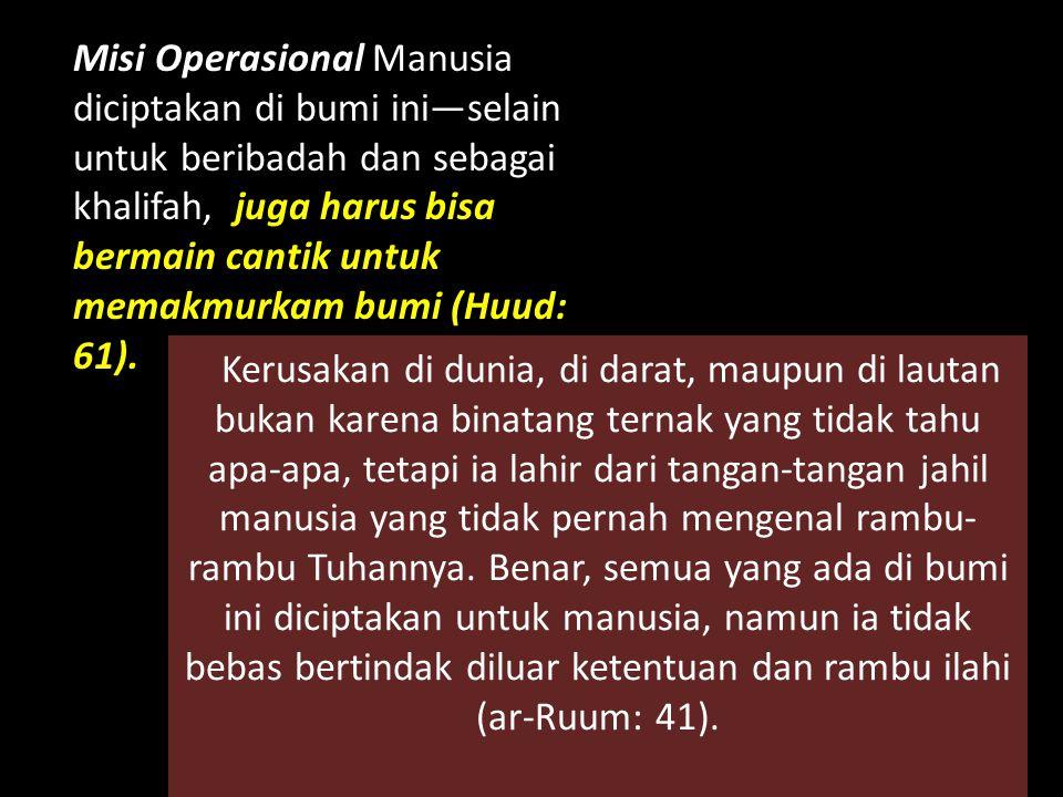 Misi Operasional Manusia diciptakan di bumi ini—selain untuk beribadah dan sebagai khalifah, juga harus bisa bermain cantik untuk memakmurkam bumi (Huud: 61).