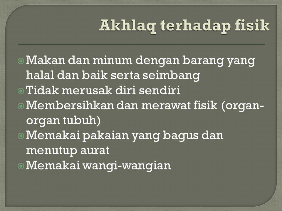 Akhlaq terhadap fisik Makan dan minum dengan barang yang halal dan baik serta seimbang. Tidak merusak diri sendiri.