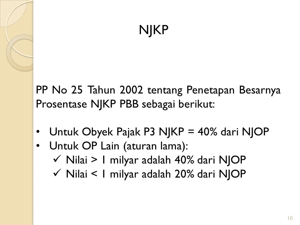 NJKP PP No 25 Tahun 2002 tentang Penetapan Besarnya Prosentase NJKP PBB sebagai berikut: Untuk Obyek Pajak P3 NJKP = 40% dari NJOP.