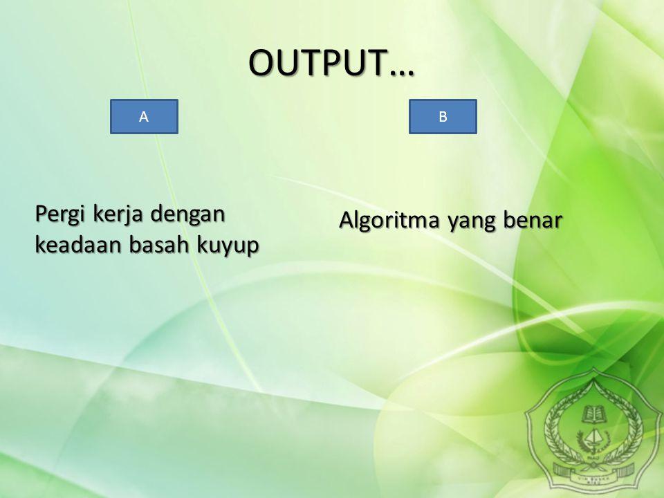 OUTPUT… Pergi kerja dengan keadaan basah kuyup Algoritma yang benar A