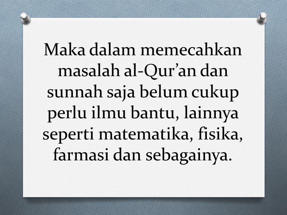 Maka dalam memecahkan masalah al-Qur'an dan sunnah saja belum cukup perlu ilmu bantu, lainnya seperti matematika, fisika, farmasi dan sebagainya.