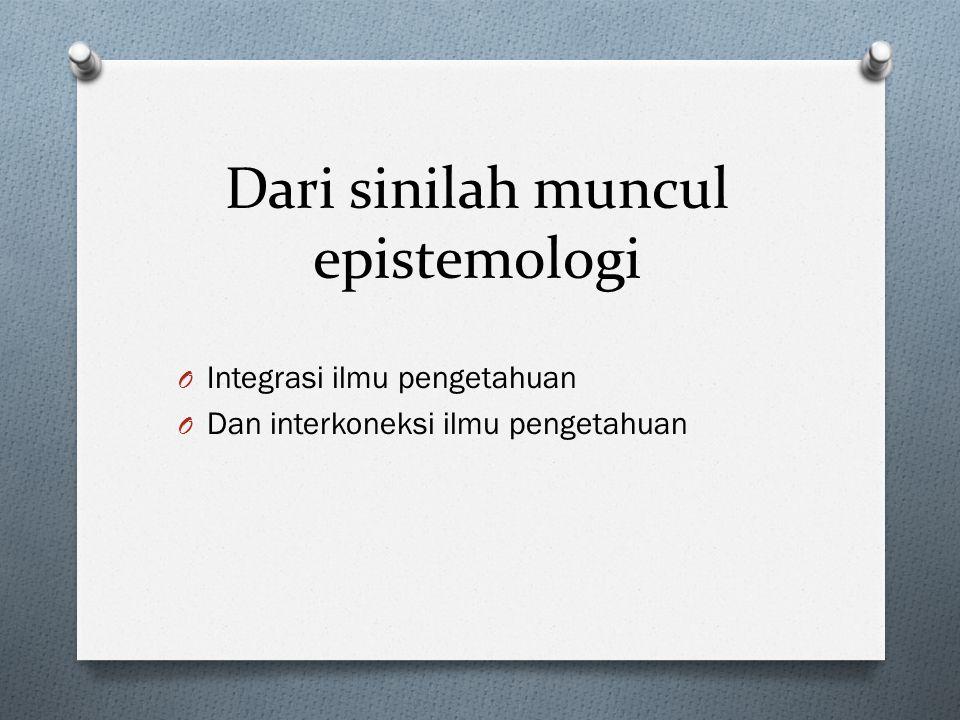 Dari sinilah muncul epistemologi