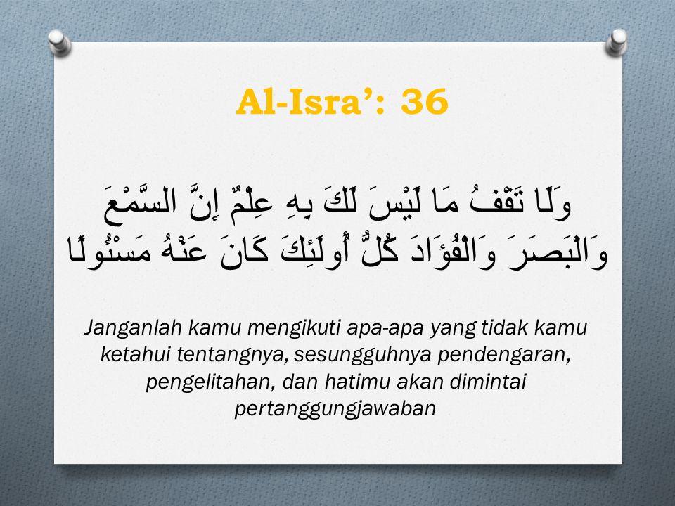 Al-Isra': 36 وَلَا تَقْفُ مَا لَيْسَ لَكَ بِهِ عِلْمٌ إِنَّ السَّمْعَ وَالْبَصَرَ وَالْفُؤَادَ كُلُّ أُولَئِكَ كَانَ عَنْهُ مَسْئُولًا.