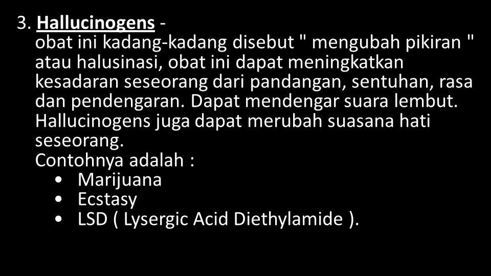 3. Hallucinogens - obat ini kadang-kadang disebut mengubah pikiran atau halusinasi, obat ini dapat meningkatkan kesadaran seseorang dari pandangan, sentuhan, rasa dan pendengaran.