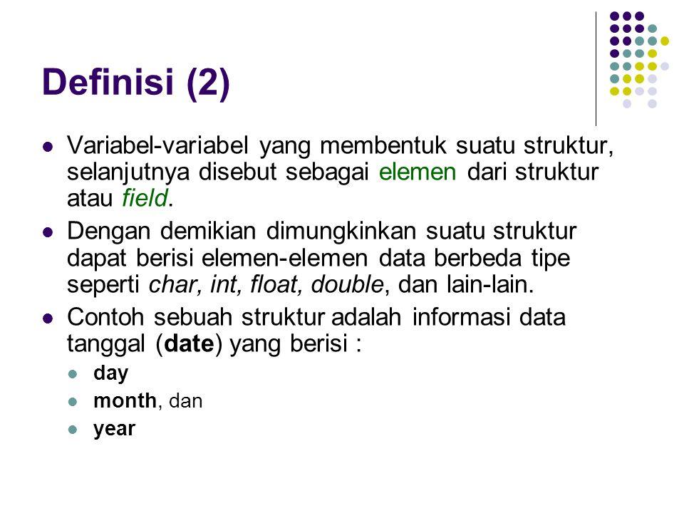 Definisi (2) Variabel-variabel yang membentuk suatu struktur, selanjutnya disebut sebagai elemen dari struktur atau field.