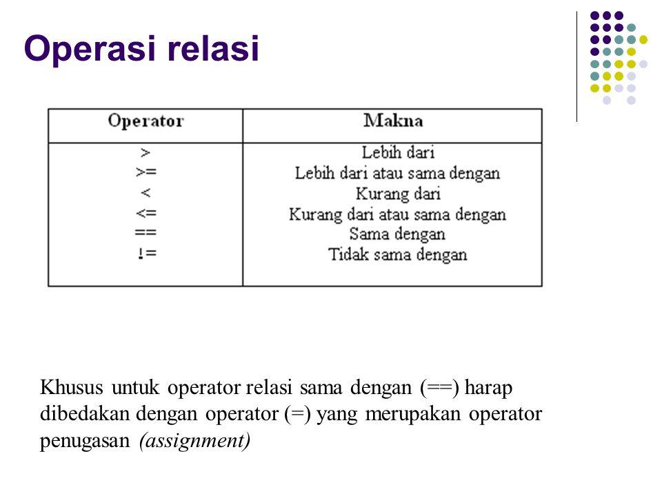 Operasi relasi Khusus untuk operator relasi sama dengan (==) harap dibedakan dengan operator (=) yang merupakan operator penugasan (assignment)