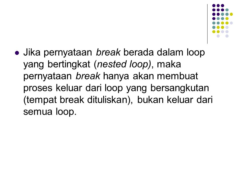 Jika pernyataan break berada dalam loop yang bertingkat (nested loop), maka pernyataan break hanya akan membuat proses keluar dari loop yang bersangkutan (tempat break dituliskan), bukan keluar dari semua loop.