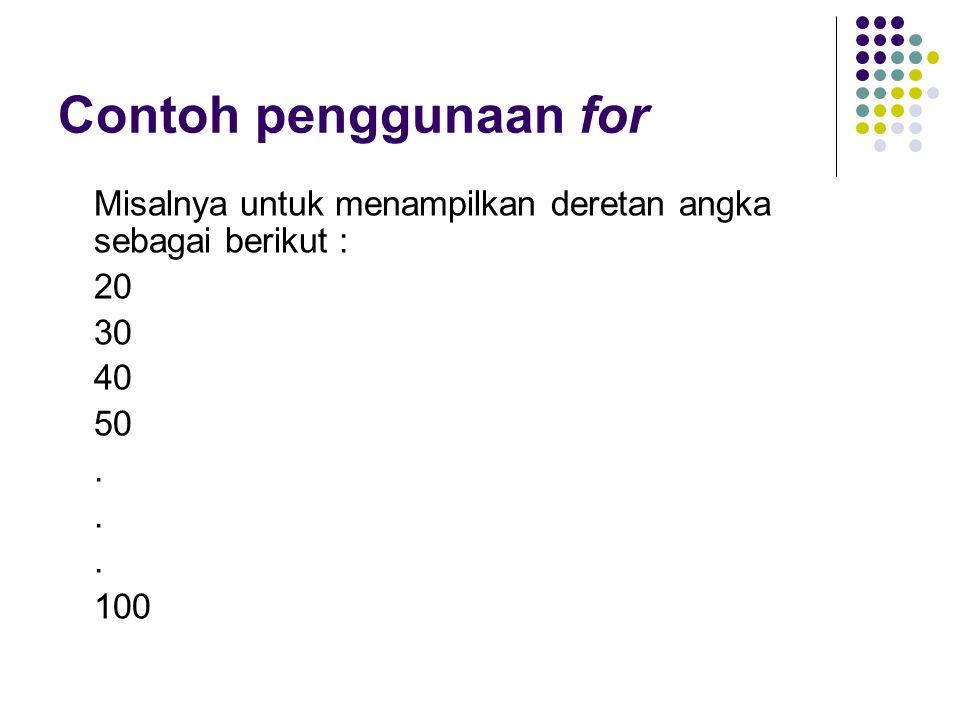 Contoh penggunaan for Misalnya untuk menampilkan deretan angka sebagai berikut : 20 30 40 50 . 100