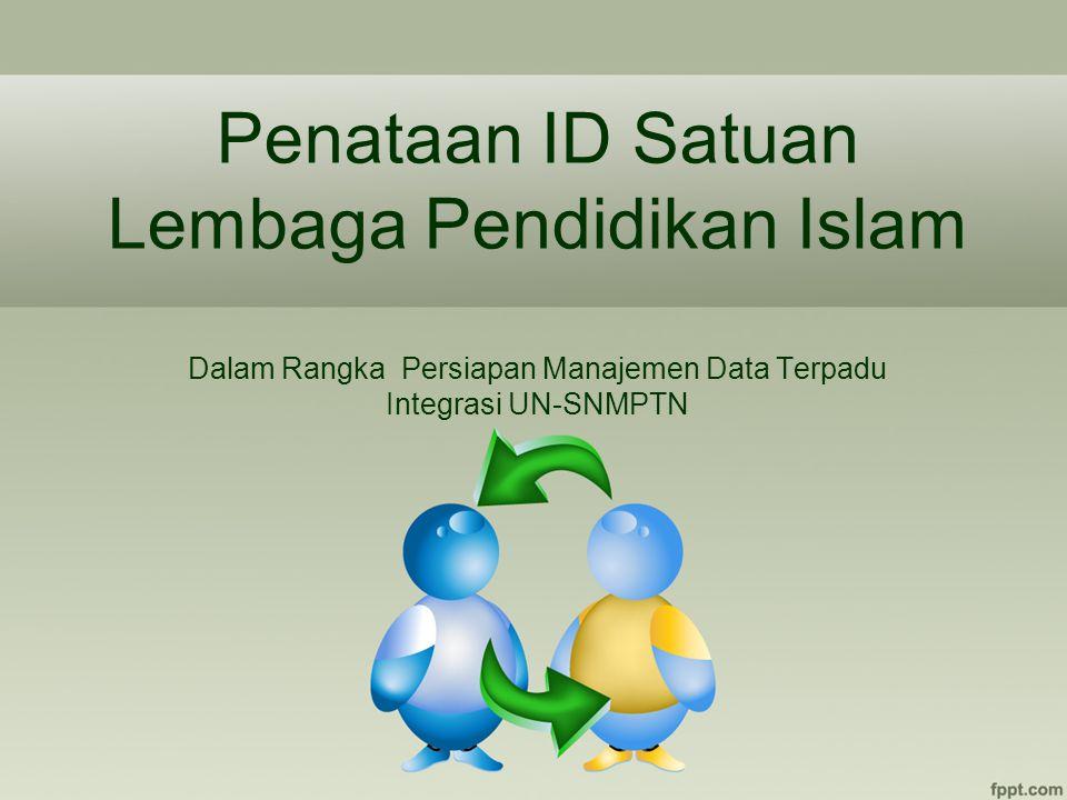 Penataan ID Satuan Lembaga Pendidikan Islam Dalam Rangka Persiapan Manajemen Data Terpadu Integrasi UN-SNMPTN