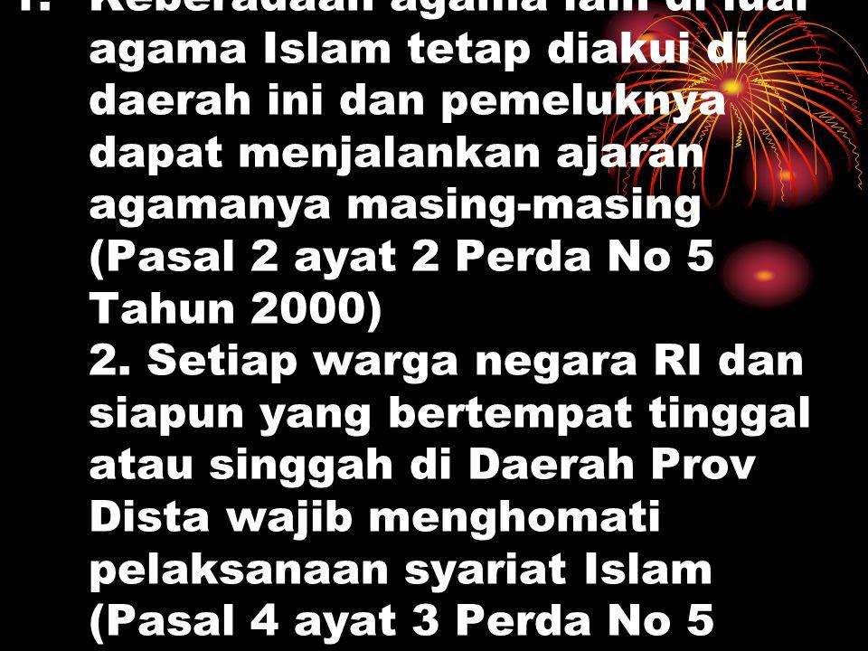 Keberadaan agama lain di luar agama Islam tetap diakui di daerah ini dan pemeluknya dapat menjalankan ajaran agamanya masing-masing (Pasal 2 ayat 2 Perda No 5 Tahun 2000) 2.